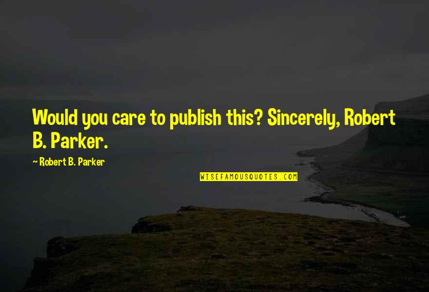 Publish'd Quotes By Robert B. Parker: Would you care to publish this? Sincerely, Robert
