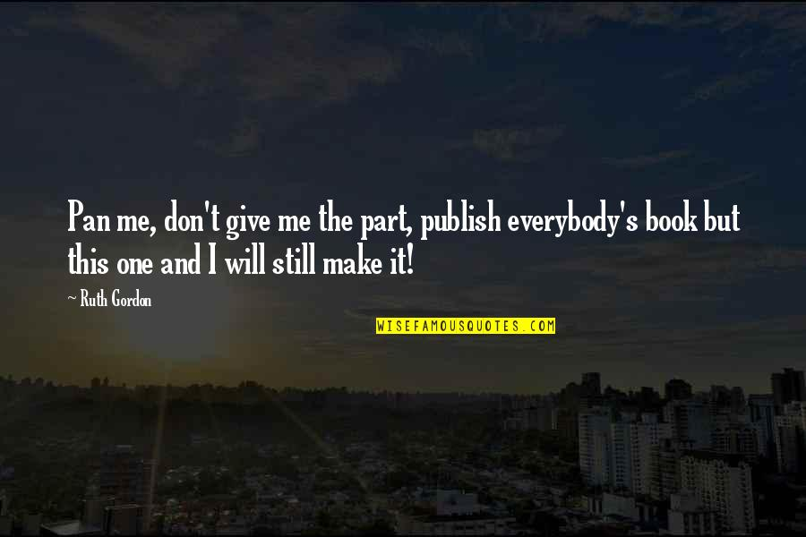 Publish'd Quotes By Ruth Gordon: Pan me, don't give me the part, publish