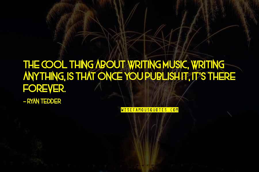 Publish'd Quotes By Ryan Tedder: The cool thing about writing music, writing anything,