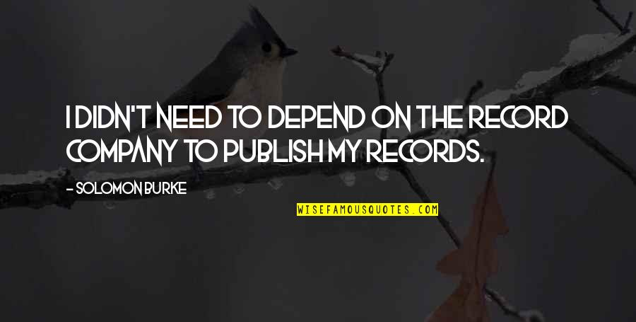 Publish'd Quotes By Solomon Burke: I didn't need to depend on the record