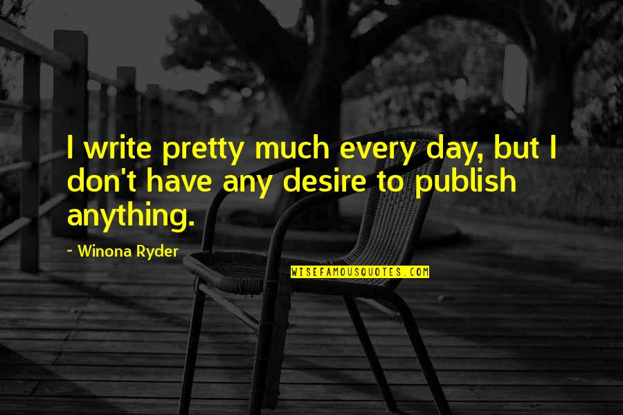Publish'd Quotes By Winona Ryder: I write pretty much every day, but I