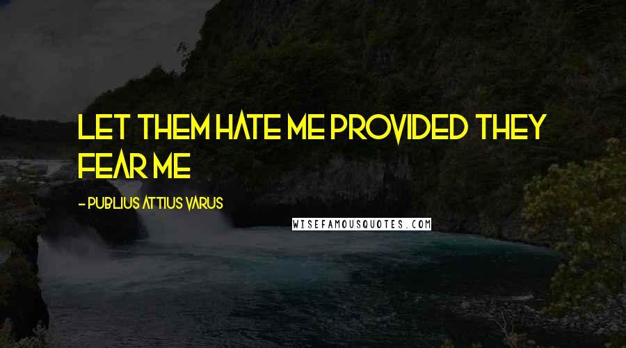 Publius Attius Varus quotes: Let them hate me provided they fear me