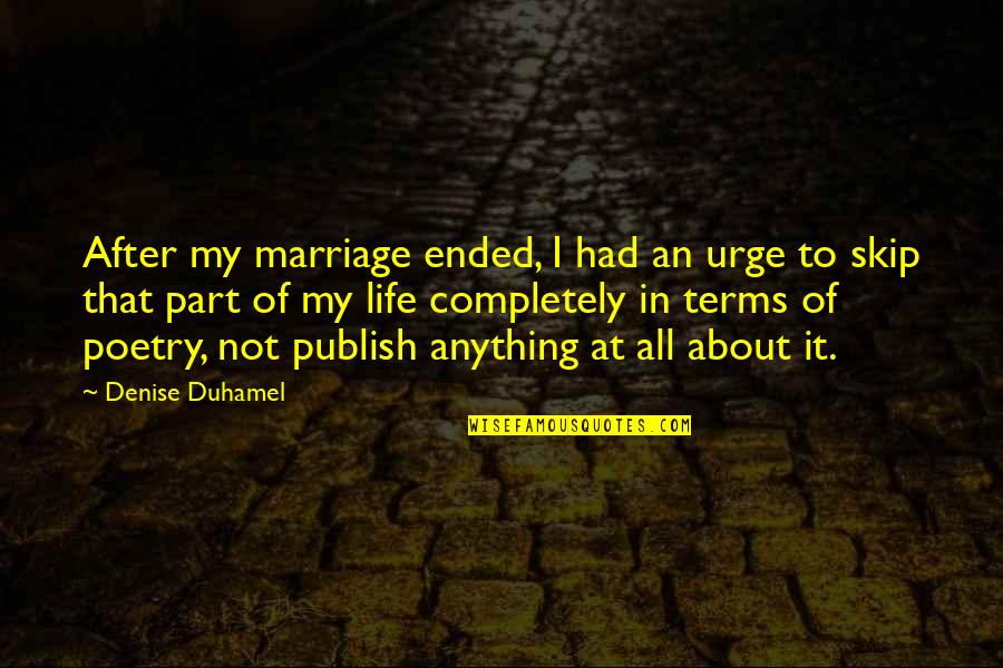 Puckers Quotes By Denise Duhamel: After my marriage ended, I had an urge