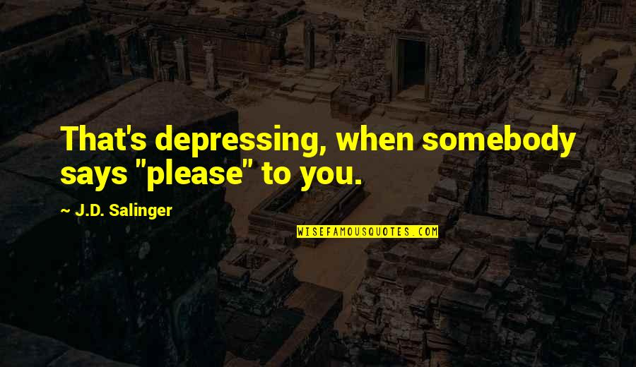 "Puckers Quotes By J.D. Salinger: That's depressing, when somebody says ""please"" to you."