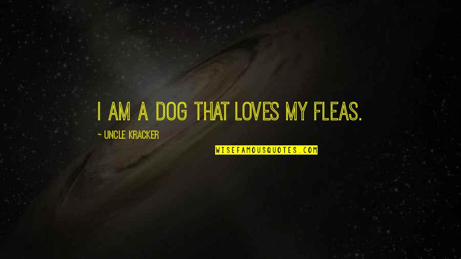 Pudency Quotes By Uncle Kracker: I am a dog that loves my fleas.