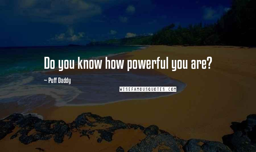 Puff Daddy quotes: Do you know how powerful you are?