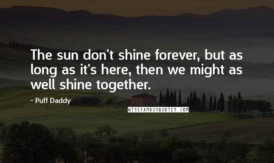 Puff Daddy quotes: The sun don't shine forever, but as long as it's here, then we might as well shine together.