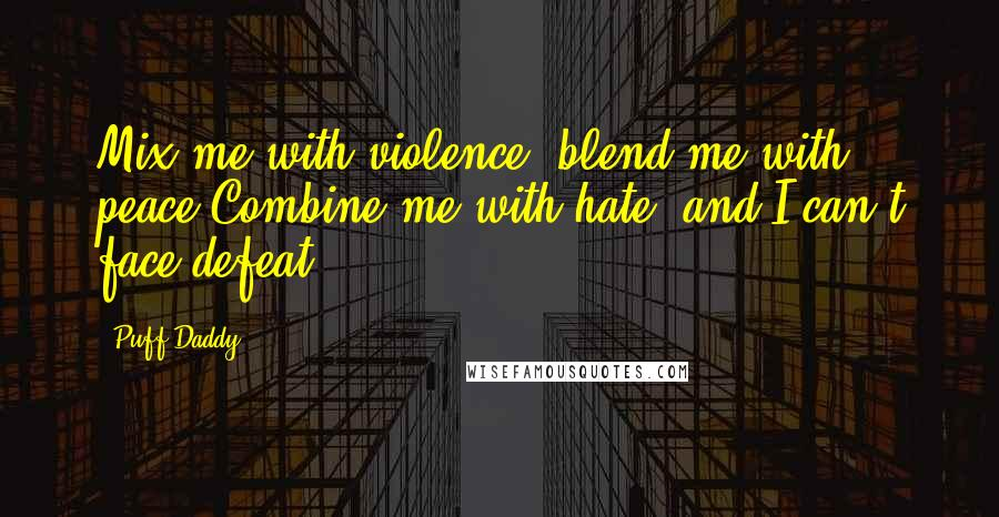 Puff Daddy quotes: Mix me with violence, blend me with peace,Combine me with hate, and I can't face defeat.