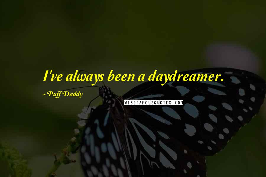 Puff Daddy quotes: I've always been a daydreamer.