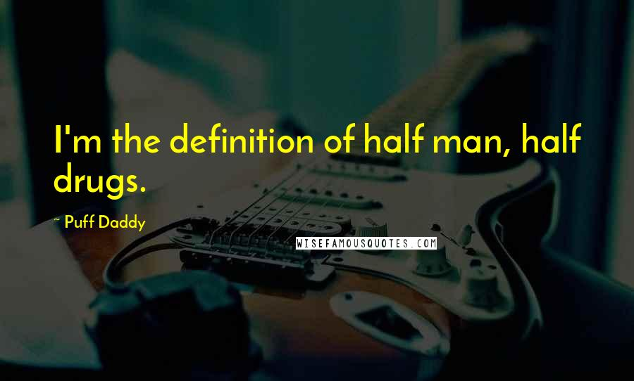 Puff Daddy quotes: I'm the definition of half man, half drugs.