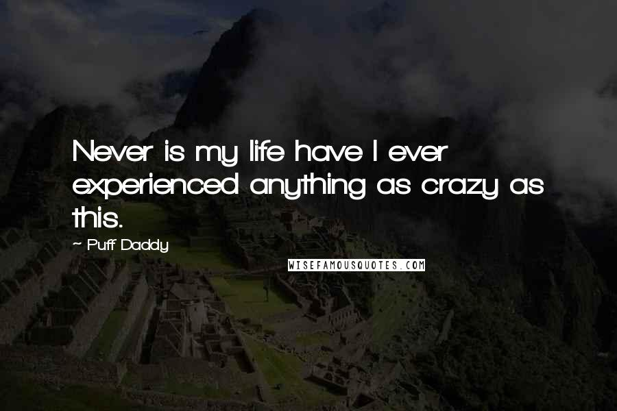 Puff Daddy quotes: Never is my life have I ever experienced anything as crazy as this.