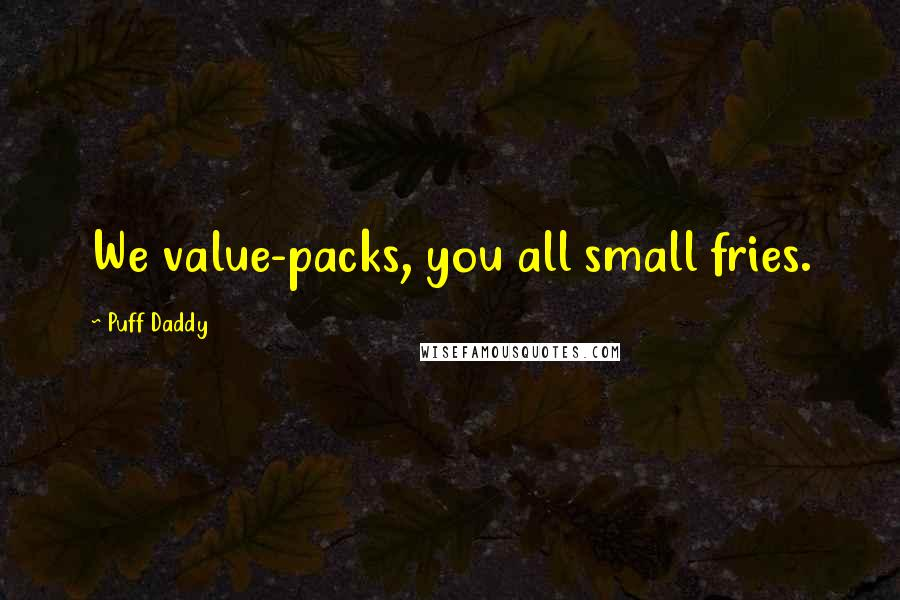 Puff Daddy quotes: We value-packs, you all small fries.