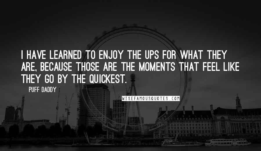 Puff Daddy quotes: I have learned to enjoy the ups for what they are, because those are the moments that feel like they go by the quickest.