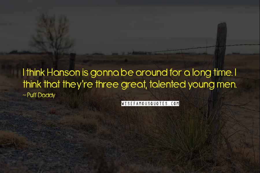 Puff Daddy quotes: I think Hanson is gonna be around for a long time. I think that they're three great, talented young men.