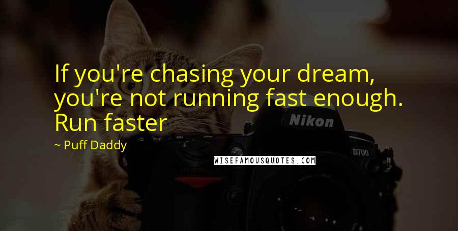 Puff Daddy quotes: If you're chasing your dream, you're not running fast enough. Run faster