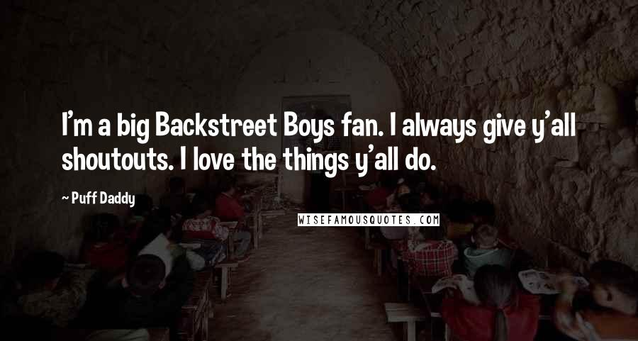 Puff Daddy quotes: I'm a big Backstreet Boys fan. I always give y'all shoutouts. I love the things y'all do.
