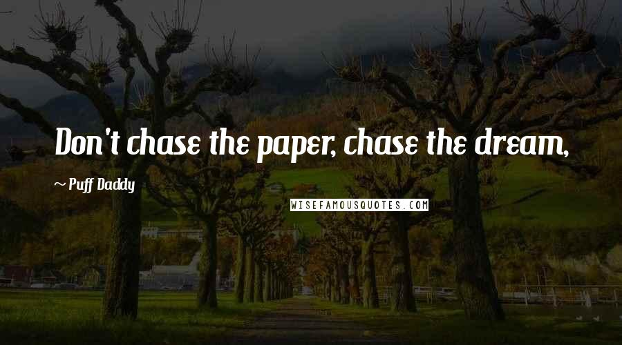 Puff Daddy quotes: Don't chase the paper, chase the dream,