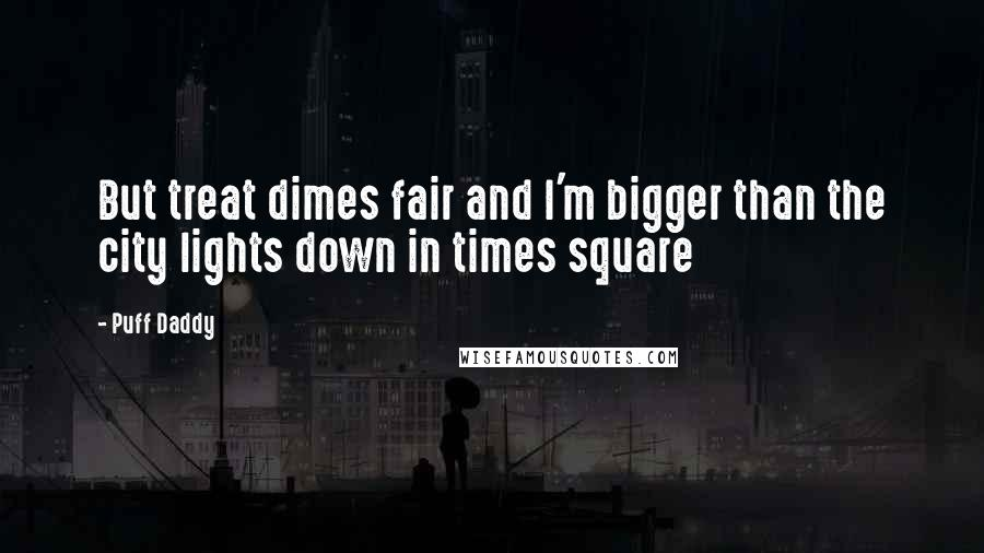 Puff Daddy quotes: But treat dimes fair and I'm bigger than the city lights down in times square