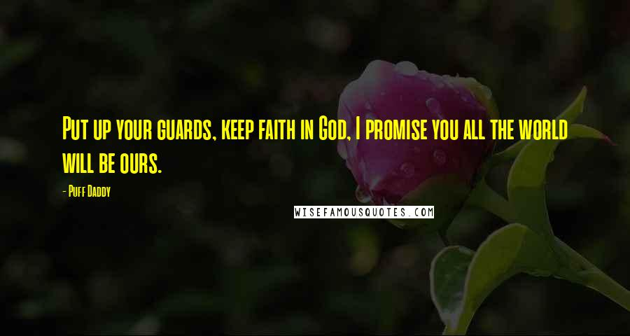 Puff Daddy quotes: Put up your guards, keep faith in God, I promise you all the world will be ours.