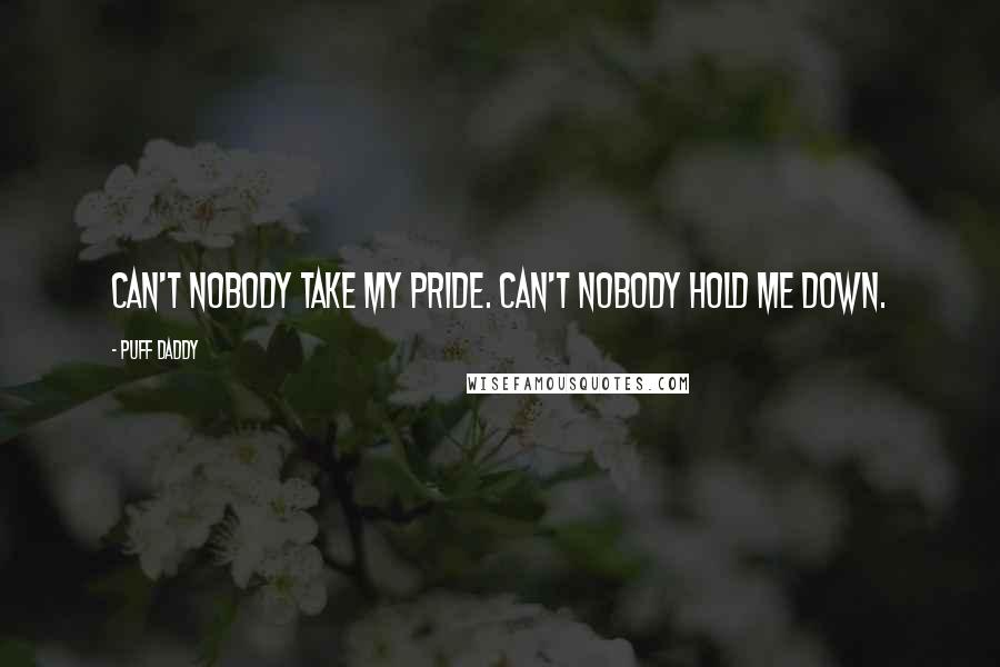 Puff Daddy quotes: Can't nobody take my pride. Can't nobody hold me down.