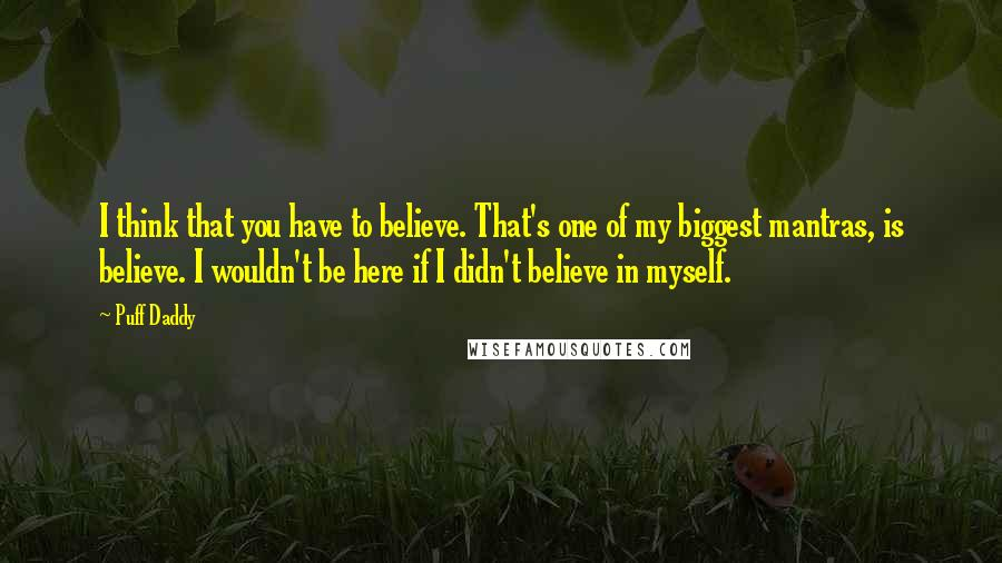 Puff Daddy quotes: I think that you have to believe. That's one of my biggest mantras, is believe. I wouldn't be here if I didn't believe in myself.