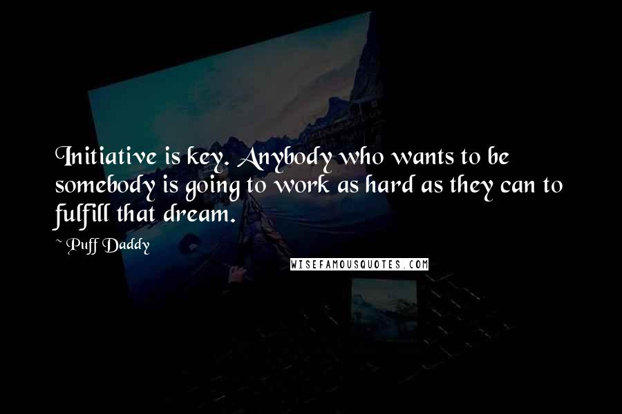 Puff Daddy quotes: Initiative is key. Anybody who wants to be somebody is going to work as hard as they can to fulfill that dream.