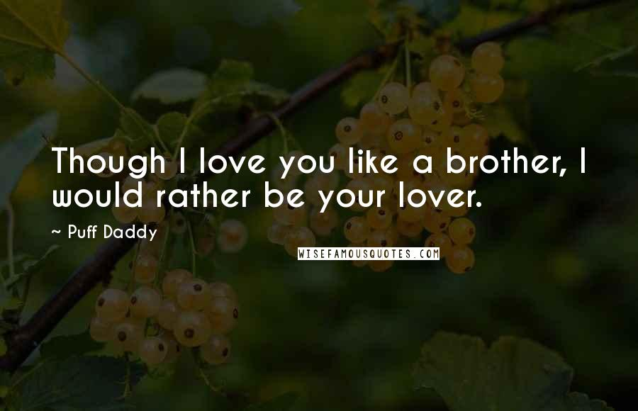 Puff Daddy quotes: Though I love you like a brother, I would rather be your lover.