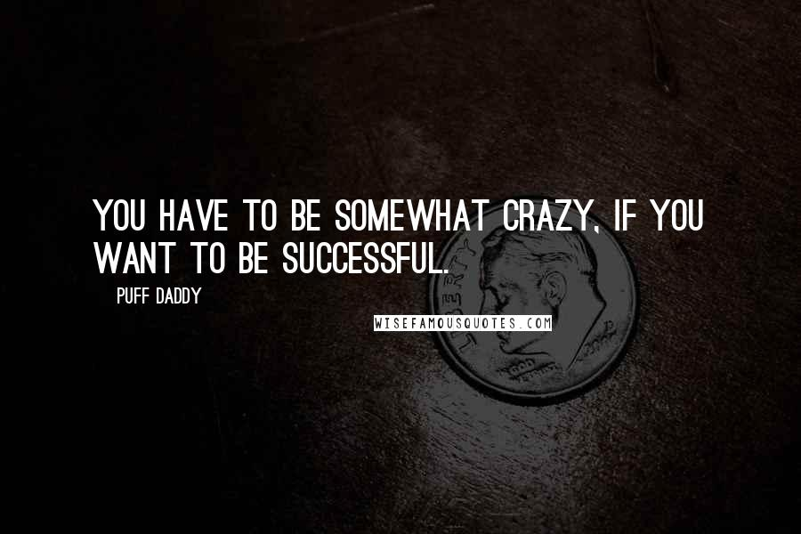 Puff Daddy quotes: You have to be somewhat crazy, if you want to be successful.