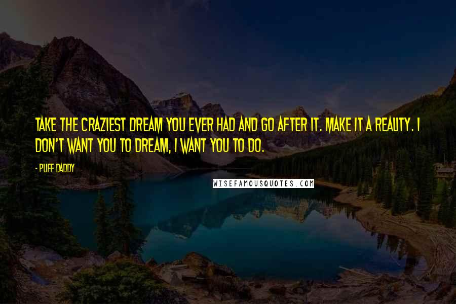 Puff Daddy quotes: Take the craziest dream you ever had and go after it. Make it a reality. I don't want you to dream, I want you to do.