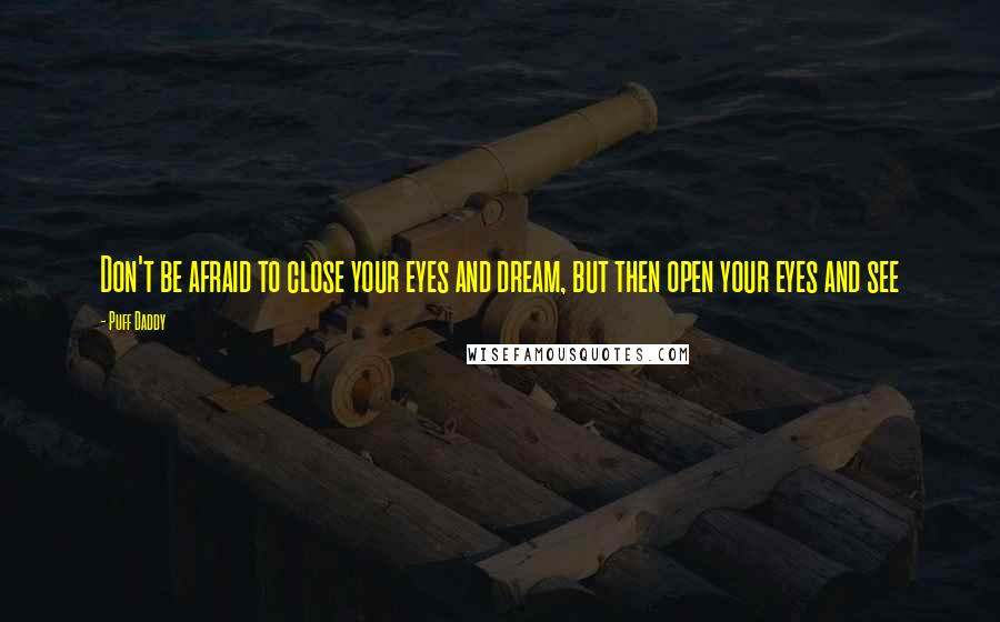 Puff Daddy quotes: Don't be afraid to close your eyes and dream, but then open your eyes and see