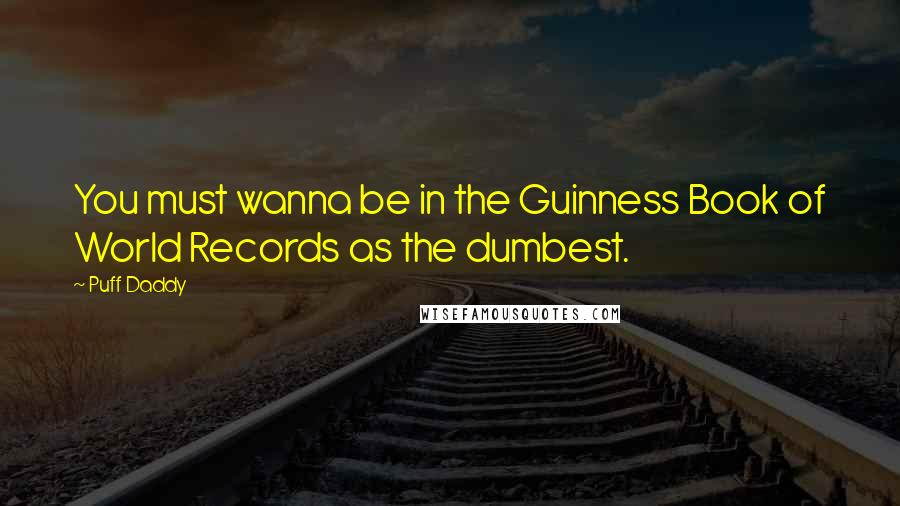 Puff Daddy quotes: You must wanna be in the Guinness Book of World Records as the dumbest.