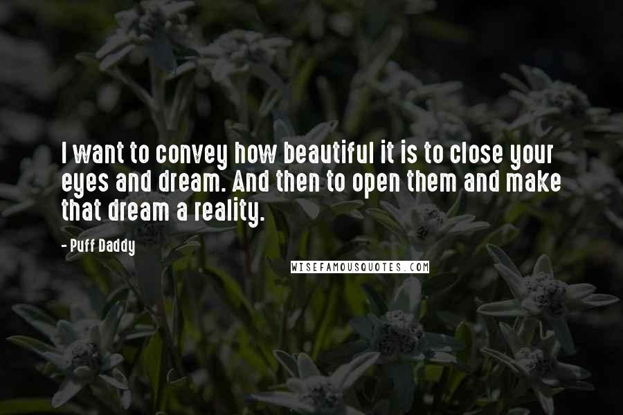 Puff Daddy quotes: I want to convey how beautiful it is to close your eyes and dream. And then to open them and make that dream a reality.