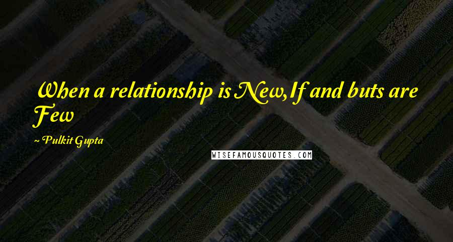 Pulkit Gupta quotes: When a relationship is New,If and buts are Few