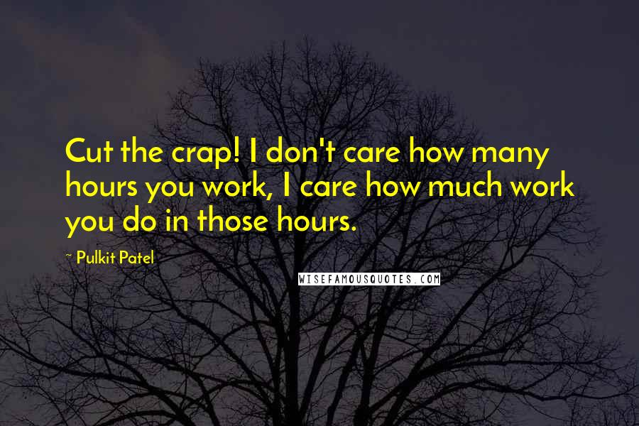 Pulkit Patel quotes: Cut the crap! I don't care how many hours you work, I care how much work you do in those hours.