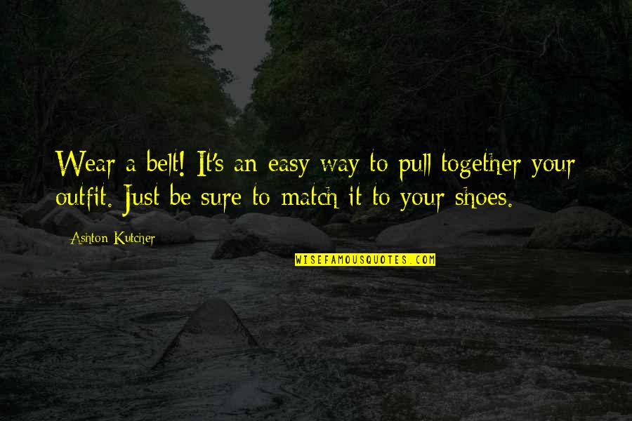 Pull Together Quotes By Ashton Kutcher: Wear a belt! It's an easy way to
