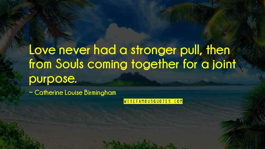 Pull Together Quotes By Catherine Louise Birmingham: Love never had a stronger pull, then from