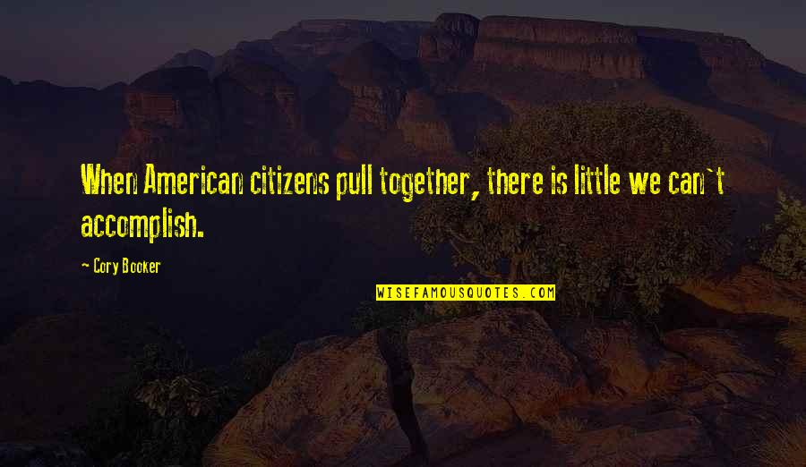 Pull Together Quotes By Cory Booker: When American citizens pull together, there is little