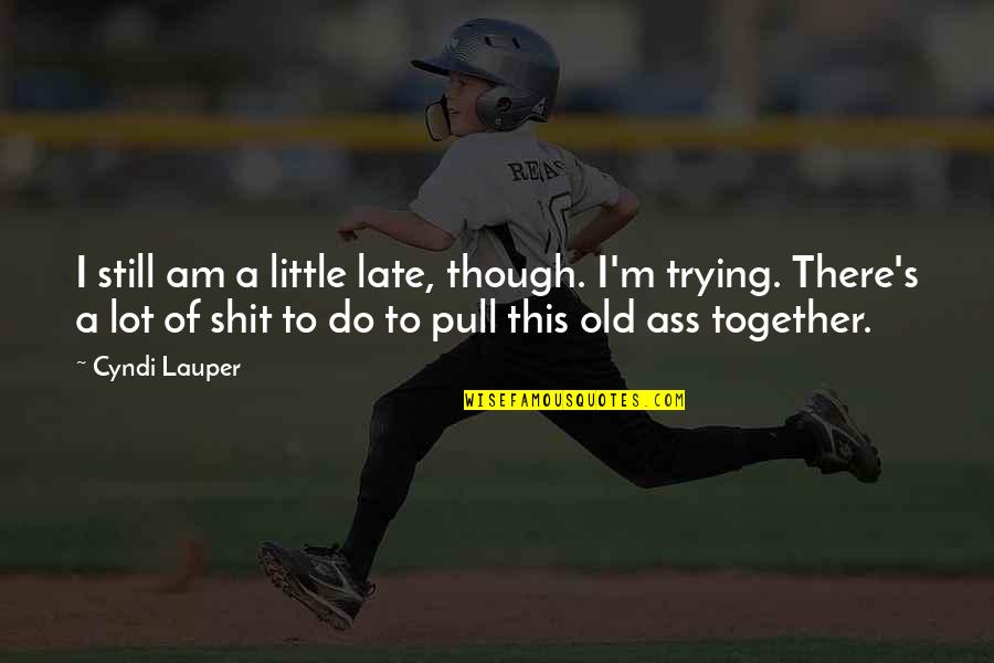 Pull Together Quotes By Cyndi Lauper: I still am a little late, though. I'm