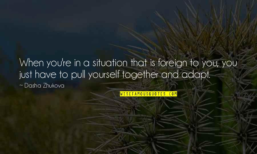 Pull Together Quotes By Dasha Zhukova: When you're in a situation that is foreign
