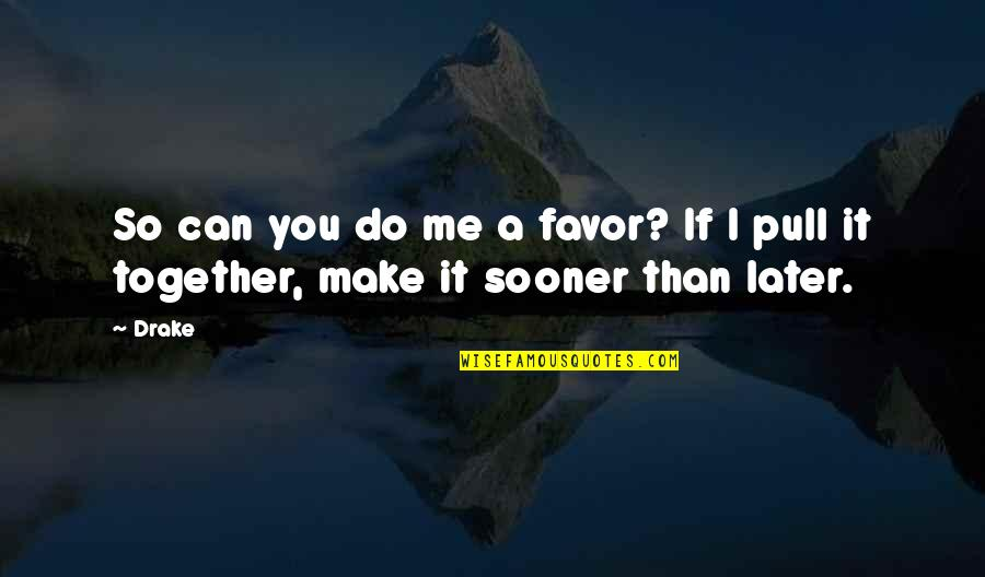 Pull Together Quotes By Drake: So can you do me a favor? If
