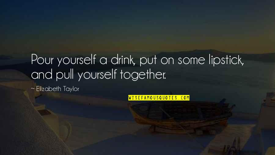 Pull Together Quotes By Elizabeth Taylor: Pour yourself a drink, put on some lipstick,