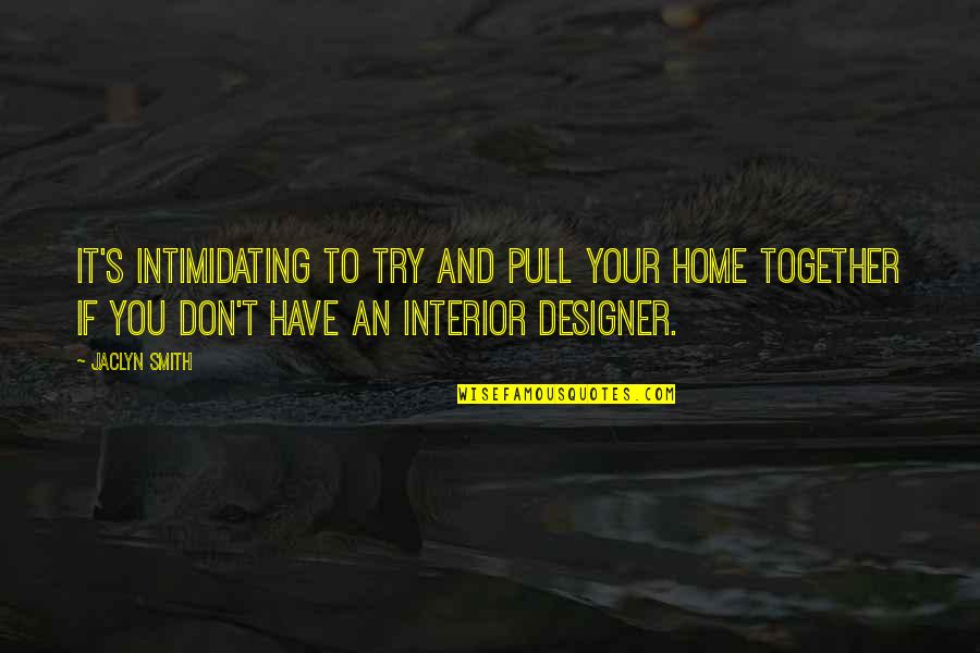 Pull Together Quotes By Jaclyn Smith: It's intimidating to try and pull your home