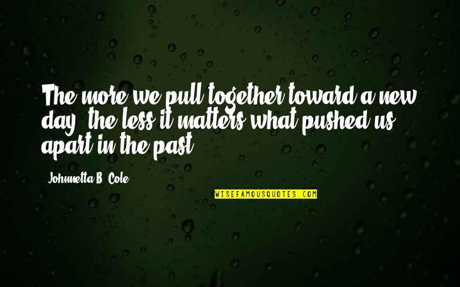 Pull Together Quotes By Johnnetta B. Cole: The more we pull together toward a new