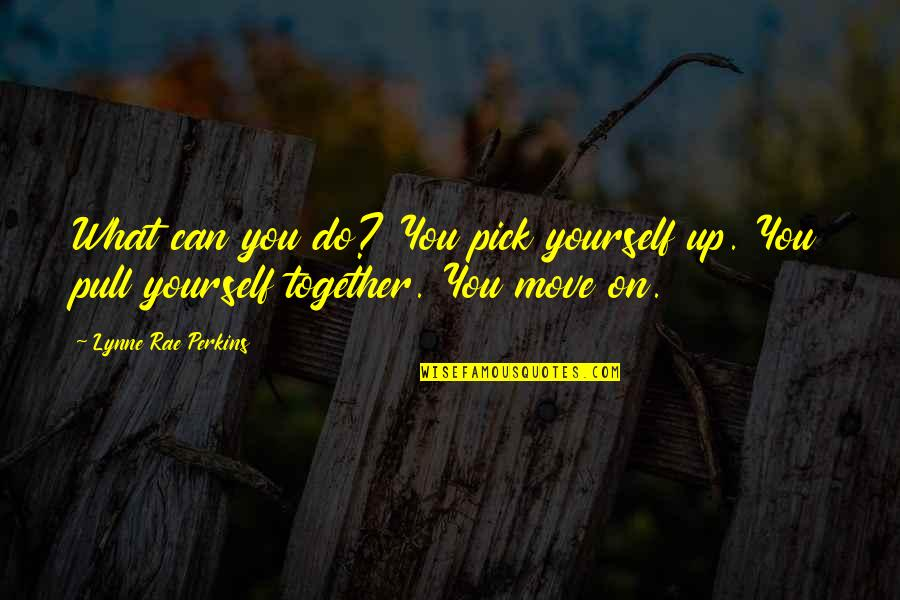 Pull Together Quotes By Lynne Rae Perkins: What can you do? You pick yourself up.
