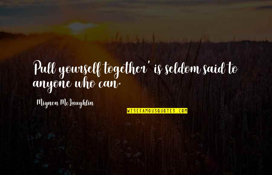 Pull Together Quotes By Mignon McLaughlin: Pull yourself together' is seldom said to anyone