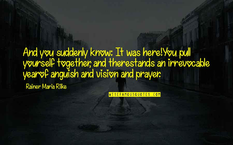 Pull Together Quotes By Rainer Maria Rilke: And you suddenly know: It was here!You pull
