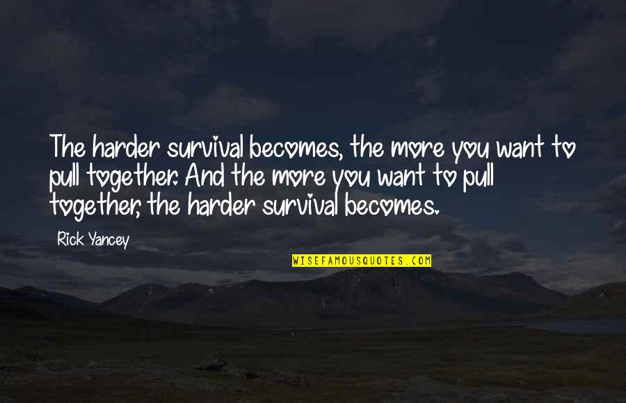 Pull Together Quotes By Rick Yancey: The harder survival becomes, the more you want