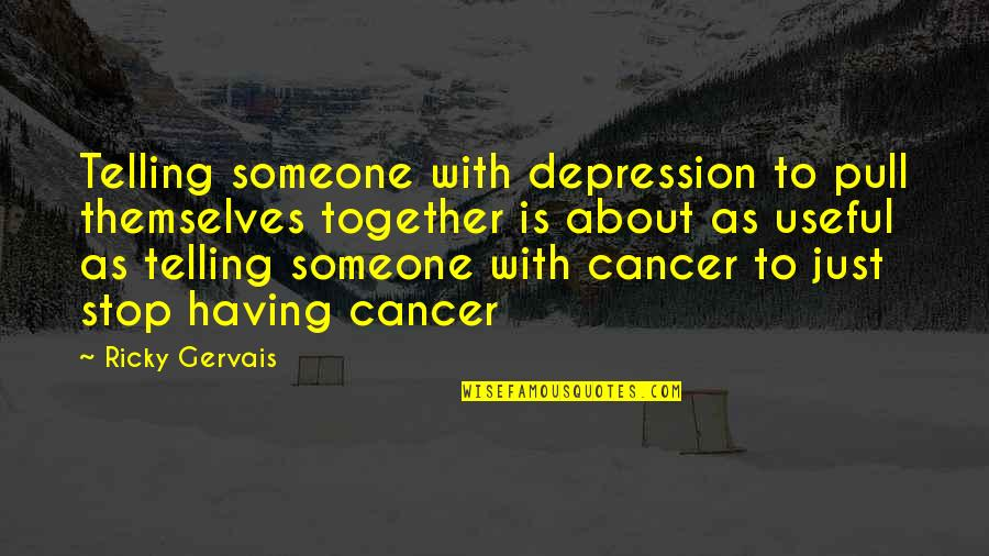 Pull Together Quotes By Ricky Gervais: Telling someone with depression to pull themselves together