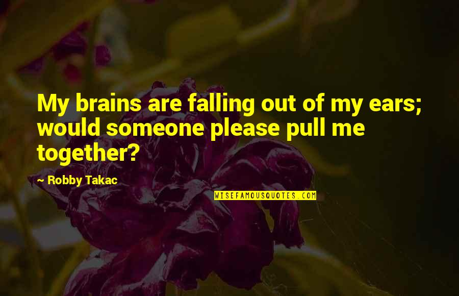 Pull Together Quotes By Robby Takac: My brains are falling out of my ears;