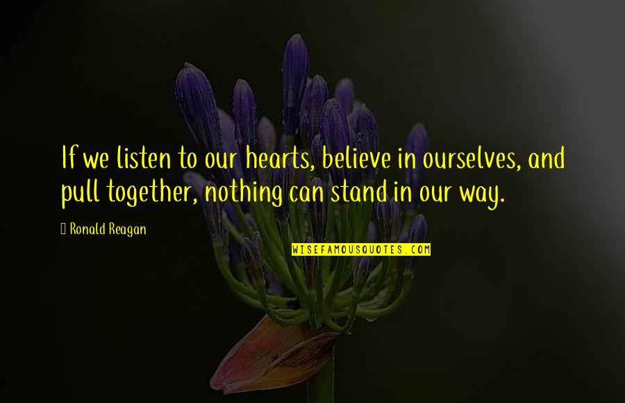 Pull Together Quotes By Ronald Reagan: If we listen to our hearts, believe in